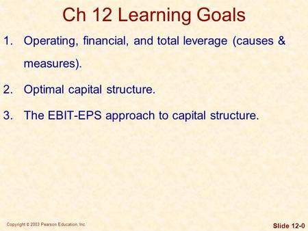 Copyright © 2003 Pearson Education, Inc. Slide 12-0 Ch 12 Learning Goals 1.Operating, financial, and total leverage (causes & measures). 2.Optimal capital.