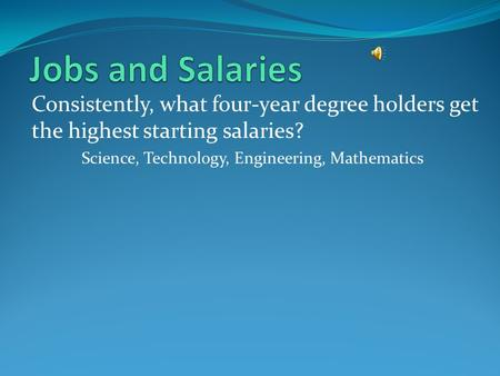 Consistently, what four-year degree holders get the highest starting salaries? Science, Technology, Engineering, Mathematics.