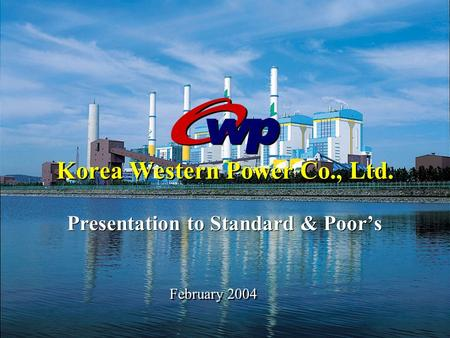 February 2004 Korea Western Power Co., Ltd. Presentation to Standard & Poor's.