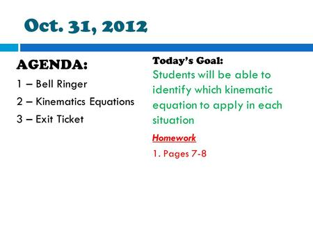 Oct. 31, 2012 AGENDA: 1 – Bell Ringer 2 – Kinematics Equations 3 – Exit Ticket Today's Goal: Students will be able to identify which kinematic equation.