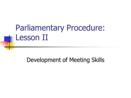 Parliamentary Procedure: Lesson II Development of Meeting Skills.