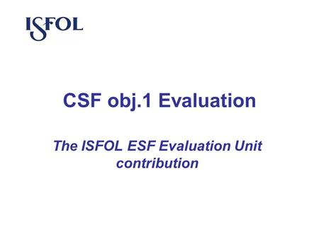 CSF obj.1 Evaluation The ISFOL ESF Evaluation Unit contribution.