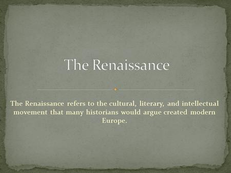 The Renaissance refers to the cultural, literary, and intellectual movement that many historians would argue created modern Europe.