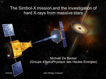 19/02/09ARC Meeting, Colonster The Simbol-X mission and the investigation of hard X-rays from massive stars Michaël De Becker (Groupe d'AstroPhysique des.