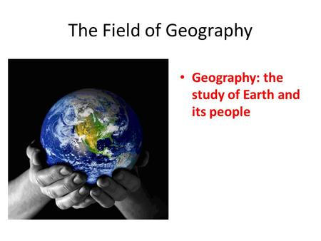 The Field of Geography Geography: the study of Earth and its people.
