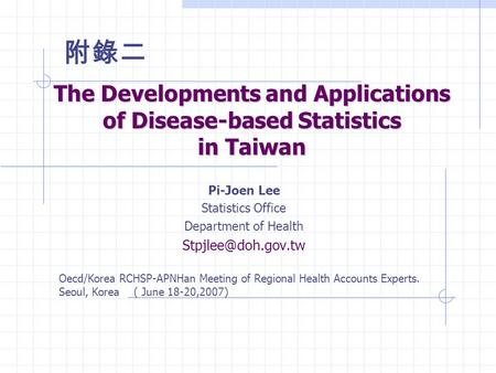The Developments and Applications of Disease-based Statistics in Taiwan Pi-Joen Lee Statistics Office Department of Health Oecd/Korea.