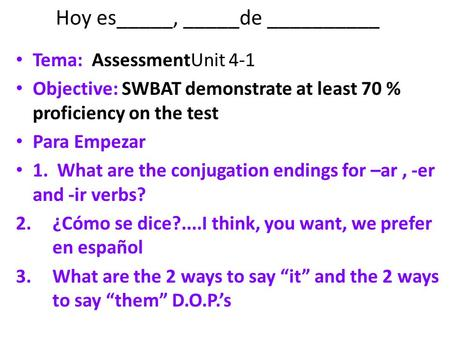 Hoy es_____, _____de __________ Tema: AssessmentUnit 4-1 Objective: SWBAT demonstrate at least 70 % proficiency on the test Para Empezar 1. What are the.