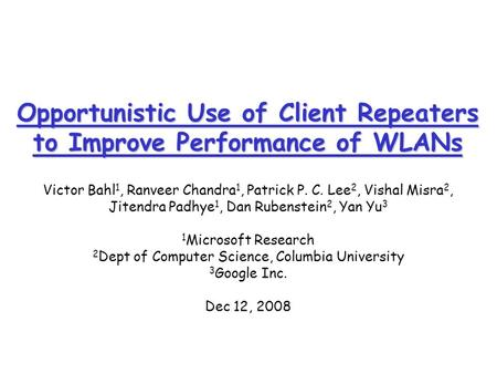 Opportunistic Use of Client Repeaters to Improve Performance of WLANs Victor Bahl 1, Ranveer Chandra 1, Patrick P. C. Lee 2, Vishal Misra 2, Jitendra Padhye.