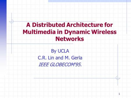 1 A Distributed Architecture for Multimedia in Dynamic Wireless Networks By UCLA C.R. Lin and M. Gerla IEEE GLOBECOM'95.