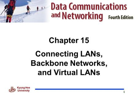 1 Kyung Hee University Chapter 15 Connecting LANs, Backbone Networks, and Virtual LANs.