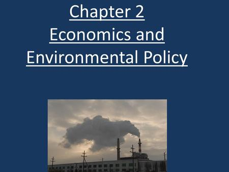 Chapter 2 Economics and Environmental Policy. I KNOW THE WEBSITE WAS DOWN, I APOLOGIZE FOR THIS. ARTICLE WILL BE DUE ON FRIDAY (THIS FRIDAY) January 16,