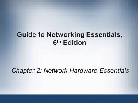 Guide to <strong>Networking</strong> Essentials, 6 th Edition Chapter 2: <strong>Network</strong> Hardware Essentials.