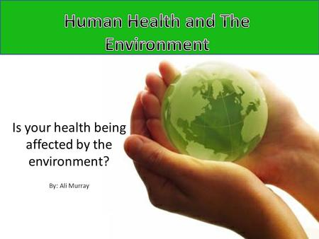Is your health being affected by the environment? By: Ali Murray.