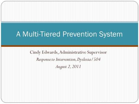 Cindy Edwards, Administrative Supervisor Response to Intervention, Dyslexia/504 August 2, 2011 A Multi-Tiered Prevention System.