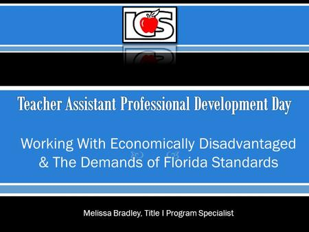  Working With Economically Disadvantaged & The Demands of Florida Standards Melissa Bradley, Title I Program Specialist.
