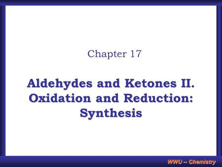 WWU -- Chemistry Aldehydes and Ketones II. Oxidation and Reduction: Synthesis Chapter 17.
