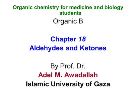 Organic chemistry for medicine and biology students Organic B Chapter 18 Aldehydes and Ketones By Prof. Dr. Adel M. Awadallah Islamic University of Gaza.