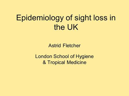 Epidemiology of sight loss in the UK Astrid Fletcher London School of Hygiene & Tropical Medicine.
