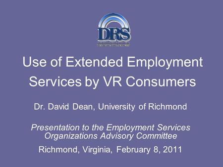 Use of Extended Employment Services by VR Consumers Dr. David Dean, University of Richmond Presentation to the Employment Services Organizations Advisory.