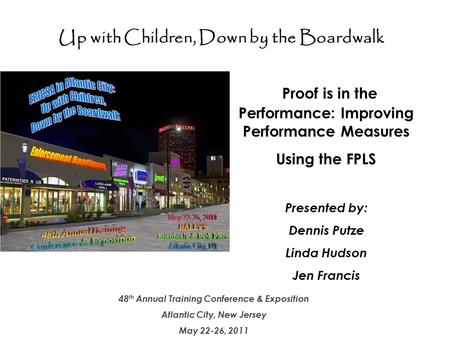 Up with Children – Down by the Boardwalk 1 48 th Annual Training Conference & Exposition Atlantic City, New Jersey May 22-26, 2011 Proof is in the Performance: