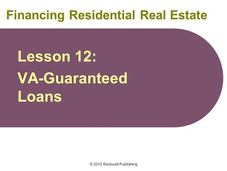 © 2012 Rockwell Publishing Financing Residential Real Estate Lesson 12: VA-Guaranteed Loans.