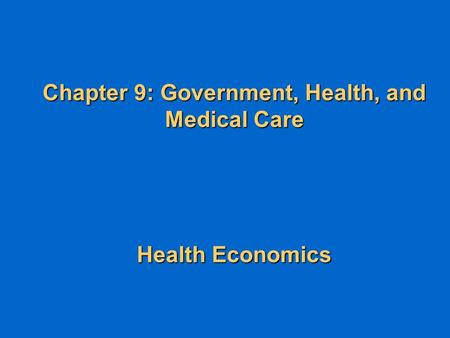 Chapter 9: Government, Health, and Medical Care Health Economics.