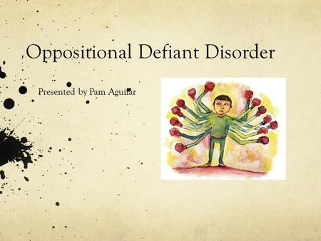 Oppositional Defiant Disorder Presented by Pam Aguilar.
