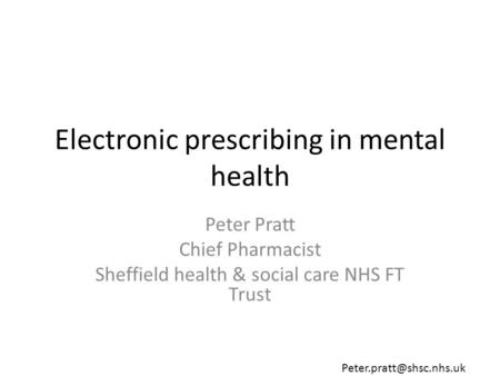 Electronic prescribing in mental health Peter Pratt Chief Pharmacist Sheffield health & social care NHS FT Trust
