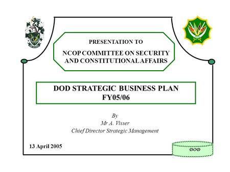 By Mr A. Visser Chief Director Strategic Management 13 April 2005 PRESENTATION TO NCOP COMMITTEE ON SECURITY AND CONSTITUTIONAL AFFAIRS <strong>DOD</strong> STRATEGIC BUSINESS.