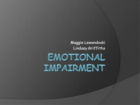 Maggie Lewandoski Lindsey Griffiths. Definition Emotional impairment is determined through the manifestation of behavioral problems over an extended period.