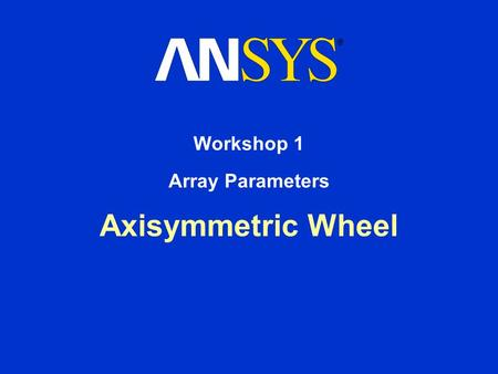 Axisymmetric Wheel Workshop 1 Array Parameters. Workshop Supplement October 30, 2001 Inventory #001572 W1-2 1. Array Parameters Axisymmetric Wheel Determine.