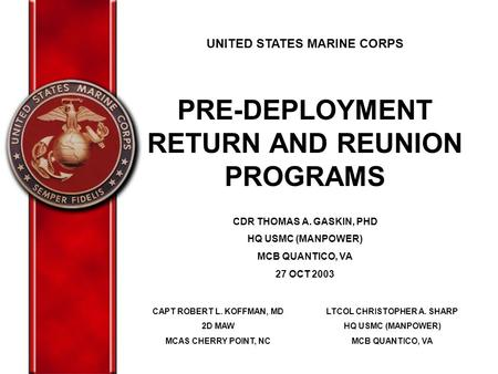 UNITED STATES MARINE CORPS PRE-DEPLOYMENT RETURN AND REUNION PROGRAMS CDR THOMAS A. GASKIN, PHD HQ USMC (MANPOWER) MCB QUANTICO, VA 27 OCT 2003 CAPT ROBERT.