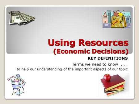Using Resources (Economic Decisions) KEY DEFINITIONS Terms we need to know... to help our understanding of the important aspects of our topic.