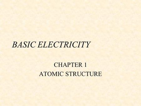 BASIC ELECTRICITY CHAPTER 1 ATOMIC STRUCTURE. TERMS TO KNOW w ALTERNATING CURRENT(AC) w ATOM w ATTRACTION w CENTRIFUGAL FORCE w CONDUCTORS w DIRECT.
