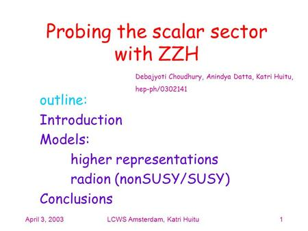 April 3, 2003LCWS Amsterdam, Katri Huitu1 Probing the scalar sector with ZZH outline: Introduction Models: higher representations radion (nonSUSY/SUSY)