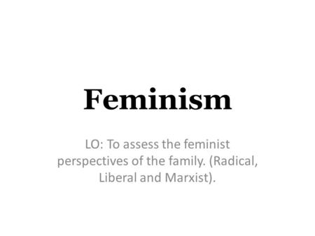 Feminism LO: To assess the feminist perspectives of the family. (Radical, Liberal and Marxist).