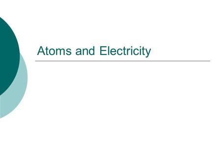Atoms and Electricity. How long have people known about electricity? 1600: William Gilbert invented the term electricity 1930-40s: Electrical appliances.