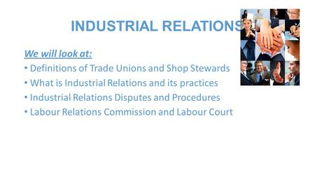INDUSTRIAL RELATIONS We will look at: Definitions of Trade Unions and Shop Stewards What is Industrial Relations and its practices Industrial Relations.