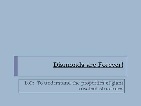 Diamonds are Forever! L.O: To understand the properties of giant covalent structures.