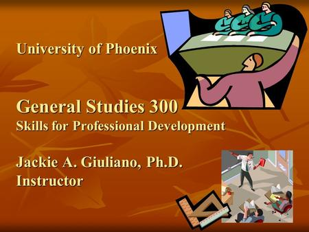 University of Phoenix General Studies 300 Skills for Professional Development Jackie A. Giuliano, Ph.D. Instructor.