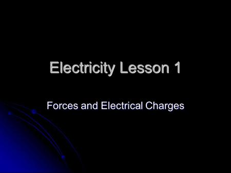 Electricity Lesson 1 Forces and Electrical Charges.