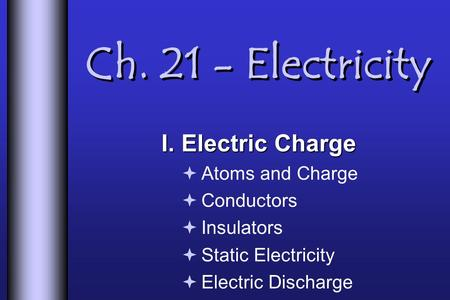 Ch. 21 - Electricity I. Electric Charge  Atoms and Charge  Conductors  Insulators  Static Electricity  Electric Discharge.