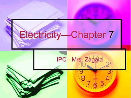 Electricity—Chapter 7 IPC-- Mrs. Zagala IPC Chapter 7: Electricity Section 1: Electric Charge * Electric Charges ex: rubbing shoes on carpet *All objects.