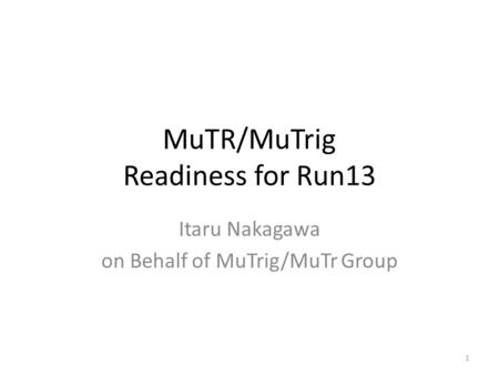 MuTR/MuTrig Readiness for Run13 Itaru Nakagawa on Behalf of MuTrig/MuTr Group 1.