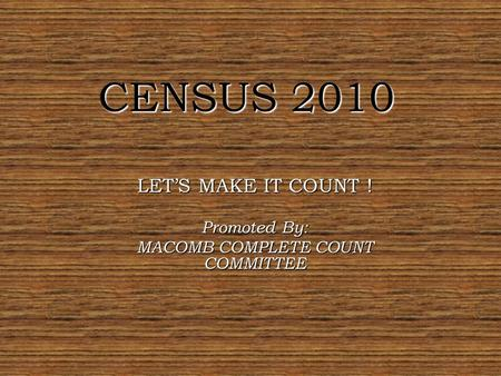 CENSUS 2010 LET'S MAKE IT COUNT ! Promoted By: MACOMB COMPLETE COUNT COMMITTEE.