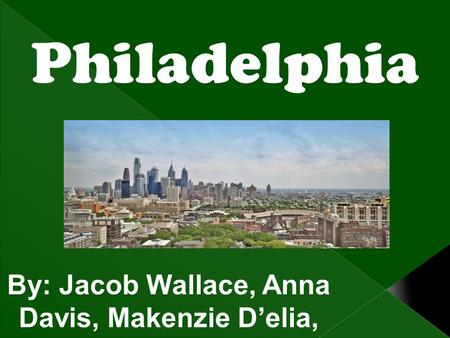 Philadelphia By: Jacob Wallace, Anna Davis, Makenzie D'elia, and Gabby is Brown.
