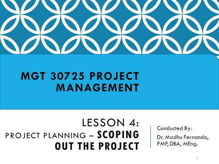 Conducted By: Dr. Madhu Fernando, PMP, DBA, MEng. MGT 30725 PROJECT MANAGEMENT LESSON 4: PROJECT PLANNING – SCOPING OUT THE PROJECT 1.
