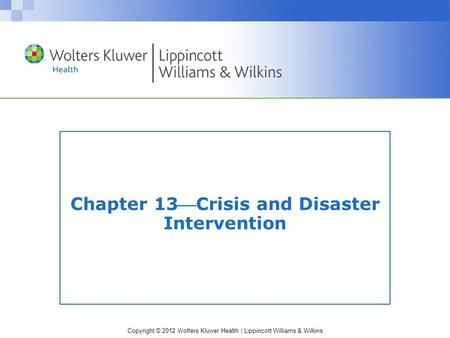 Copyright © 2012 Wolters Kluwer Health | Lippincott Williams & Wilkins Chapter 13Crisis and Disaster Intervention.