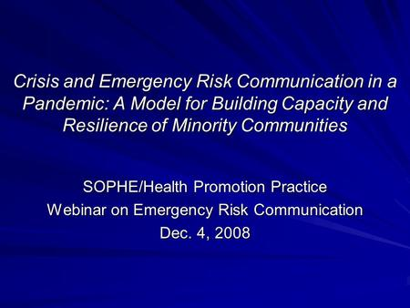 Crisis and Emergency Risk Communication in a Pandemic: A Model for Building Capacity and Resilience of Minority Communities SOPHE/Health Promotion Practice.