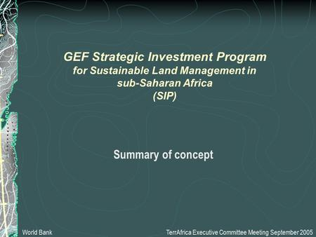 Summary of concept TerrAfrica Executive Committee Meeting September 2005 GEF Strategic Investment Program for Sustainable Land Management in sub-Saharan.